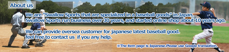 We are  baseball goods online shop in JAPAN.Swallow Sport run business over 30 years,and started online shop  about 10 years ago.we can provide customer for japanese latest baseball good.